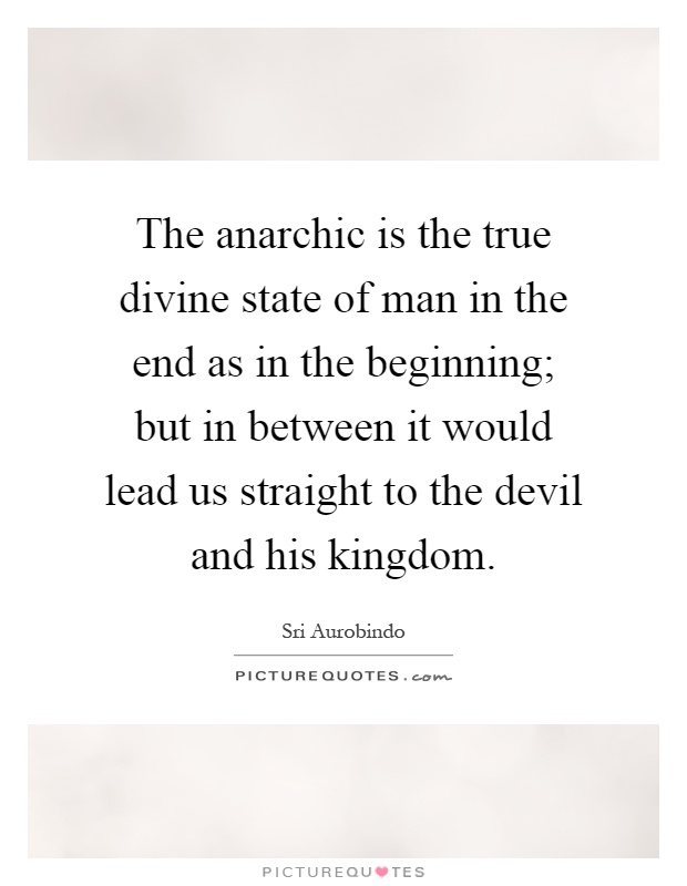 The anarchic is the true divine state of man in the end as in the beginning; but in between it would lead us straight to the devil and his kingdom Picture Quote #1