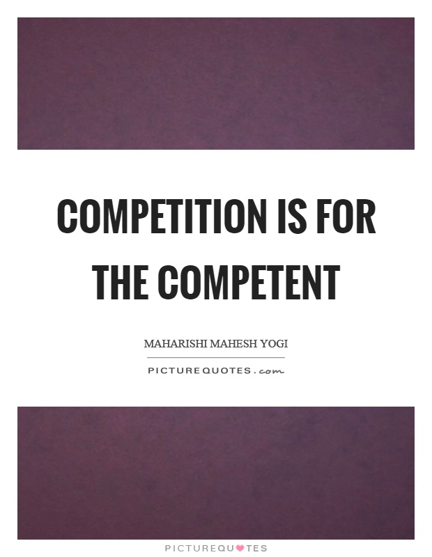 Competition is for the competent Picture Quote #1