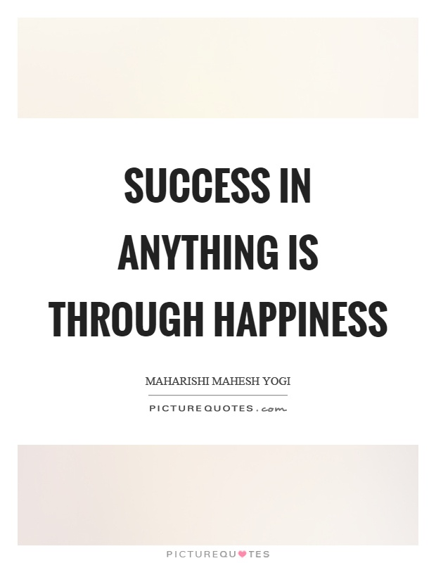 Success in anything is through happiness Picture Quote #1
