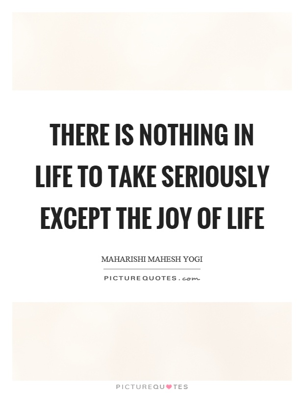 There is nothing in life to take seriously except the joy of life Picture Quote #1