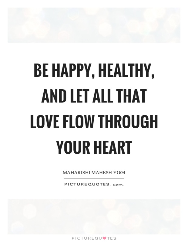 Be happy, healthy, and let all that love flow through your heart Picture Quote #1