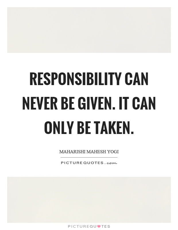 Responsibility can never be given. It can only be taken Picture Quote #1