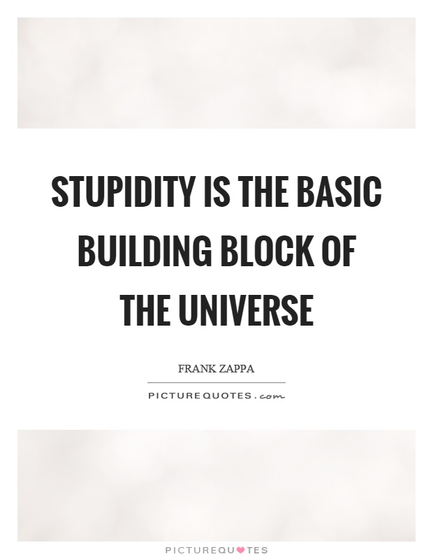 Stupidity is the basic building block of the universe Picture Quote #1