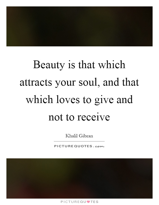 Beauty is that which attracts your soul, and that which loves to give and not to receive Picture Quote #1