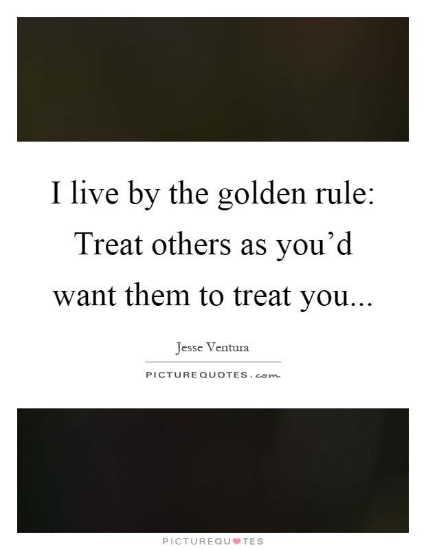 I live by the golden rule: Treat others as you'd want them to treat you Picture Quote #1