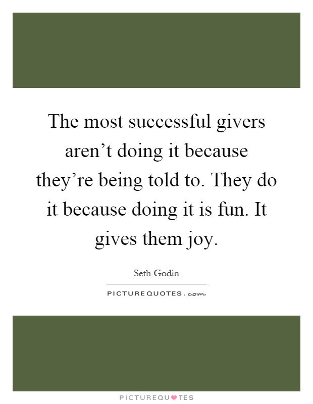The most successful givers aren't doing it because they're being told to. They do it because doing it is fun. It gives them joy Picture Quote #1