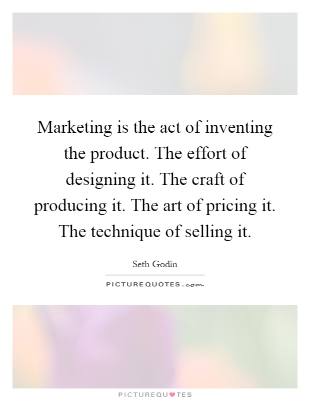 Marketing is the act of inventing the product. The effort of designing it. The craft of producing it. The art of pricing it. The technique of selling it Picture Quote #1