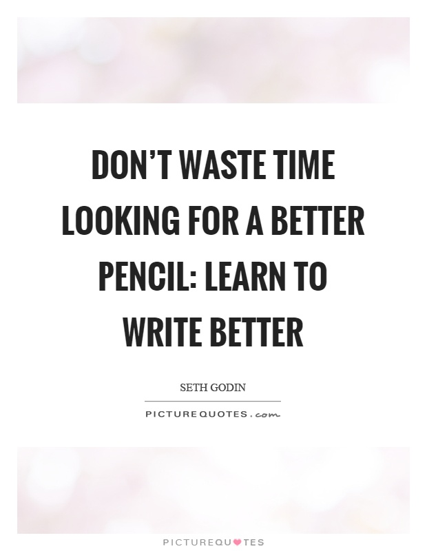 Don't waste time looking for a better pencil: learn to write better Picture Quote #1