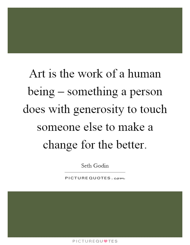 Art is the work of a human being – something a person does with generosity to touch someone else to make a change for the better Picture Quote #1
