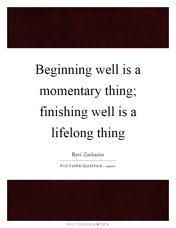 Beginning well is a momentary thing; finishing well is a lifelong thing Picture Quote #1