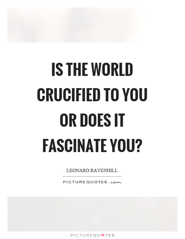 Is the world crucified to you or does it fascinate you? Picture Quote #1
