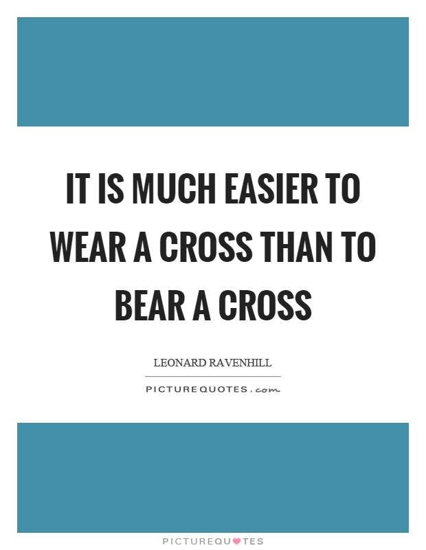 It is much easier to wear a cross than to bear a cross Picture Quote #1