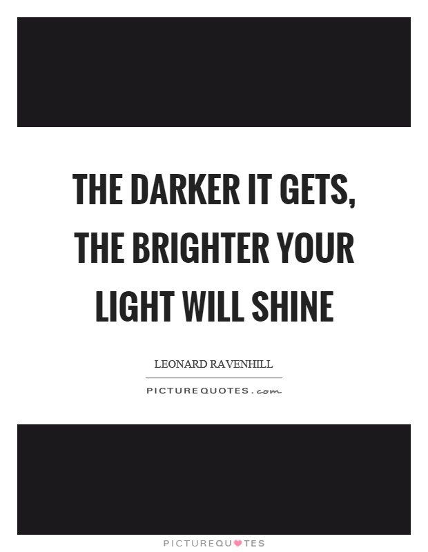 The darker it gets, the brighter your light will shine Picture Quote #1