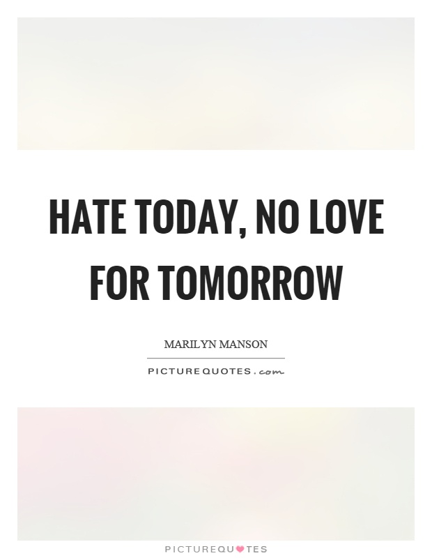 Hate today, no love for tomorrow Picture Quote #1