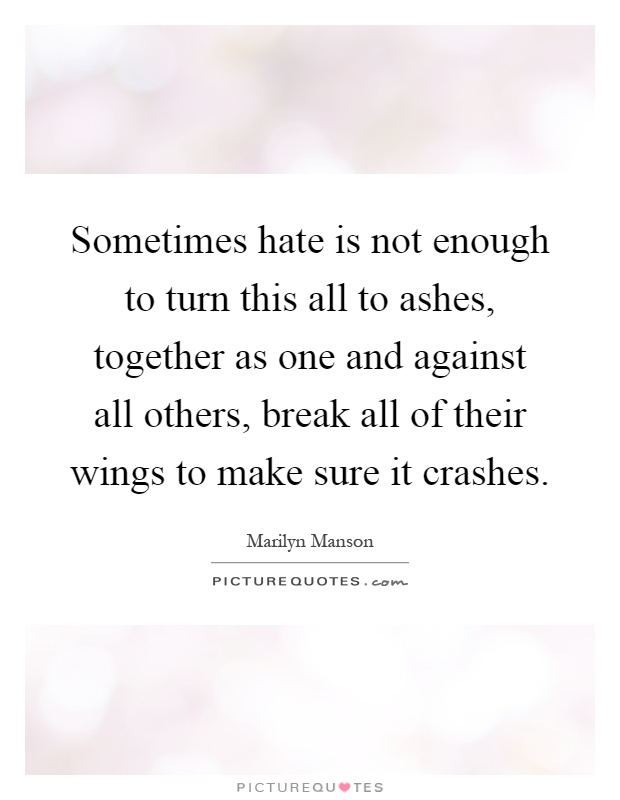 Sometimes hate is not enough to turn this all to ashes, together as one and against all others, break all of their wings to make sure it crashes Picture Quote #1