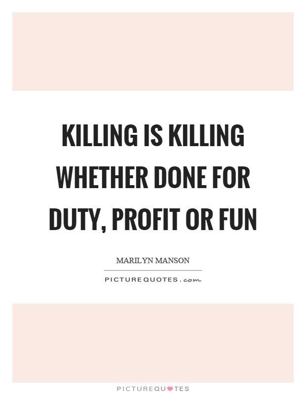 Killing is killing whether done for duty, profit or fun Picture Quote #1