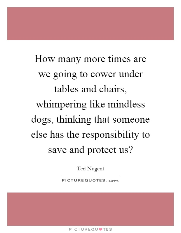 How many more times are we going to cower under tables and chairs, whimpering like mindless dogs, thinking that someone else has the responsibility to save and protect us? Picture Quote #1