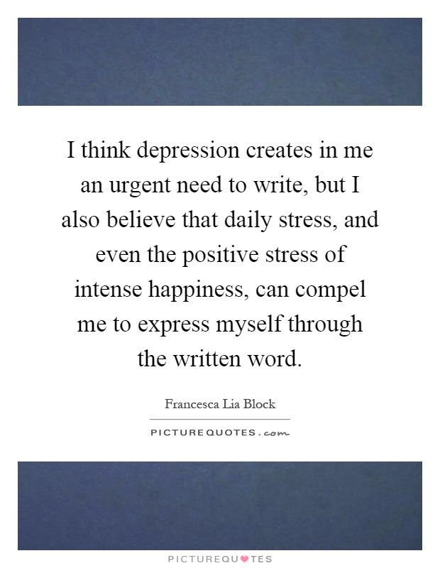 I think depression creates in me an urgent need to write, but I also believe that daily stress, and even the positive stress of intense happiness, can compel me to express myself through the written word Picture Quote #1