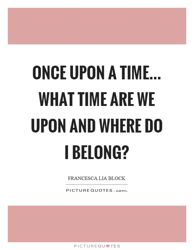 Once upon a time... What time are we upon and where do I belong? Picture Quote #1
