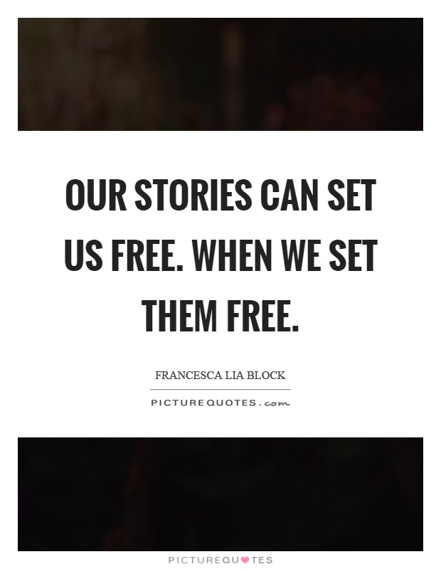 Our stories can set us free. When we set them free Picture Quote #1