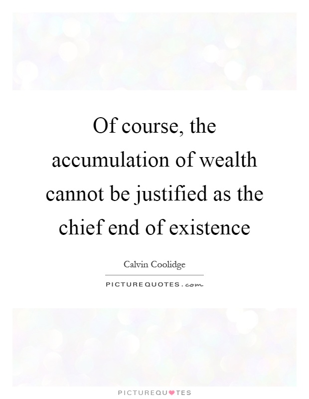 Of course, the accumulation of wealth cannot be justified as the chief end of existence Picture Quote #1