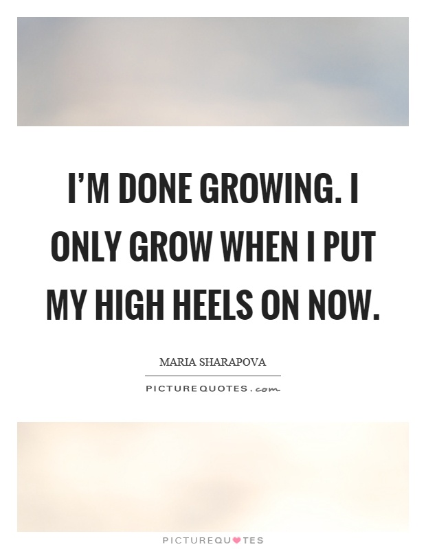 I'm done growing. I only grow when I put my high heels on now Picture Quote #1