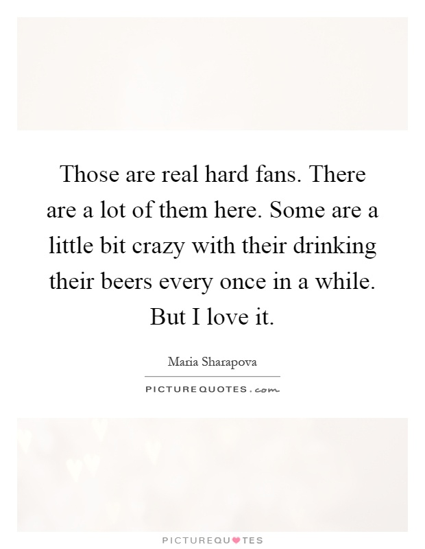 Those are real hard fans. There are a lot of them here. Some are a little bit crazy with their drinking their beers every once in a while. But I love it Picture Quote #1