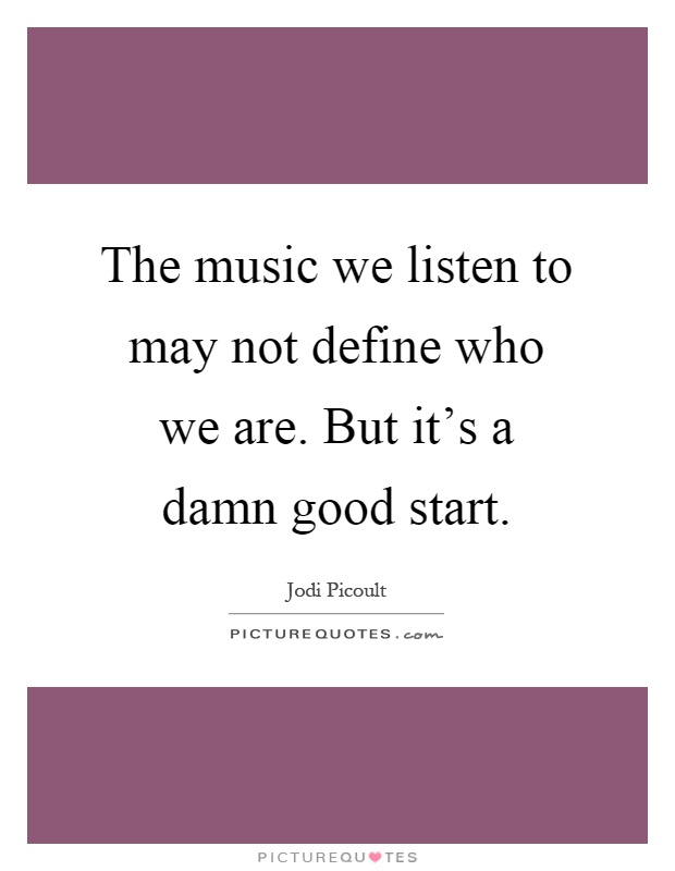 The music we listen to may not define who we are. But it's a damn good start Picture Quote #1