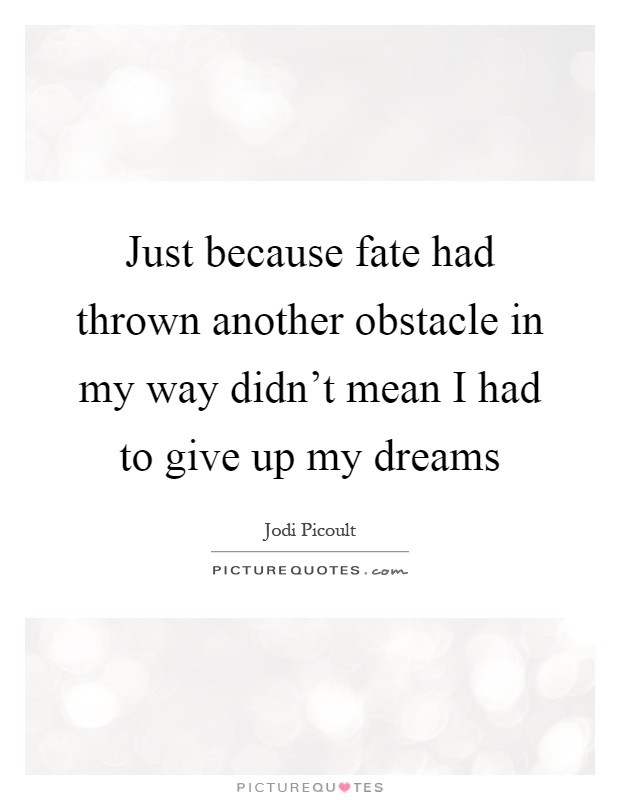 Just because fate had thrown another obstacle in my way didn't mean I had to give up my dreams Picture Quote #1