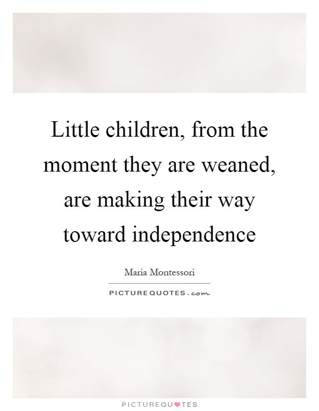 Little children, from the moment they are weaned, are making their way toward independence Picture Quote #1