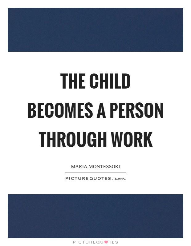 The child becomes a person through work Picture Quote #1