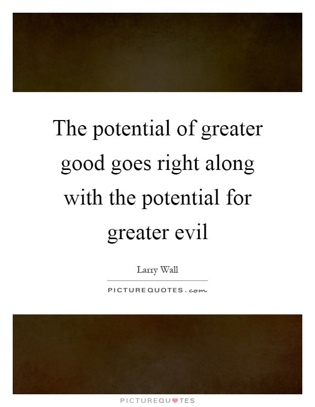 The potential of greater good goes right along with the potential for greater evil Picture Quote #1