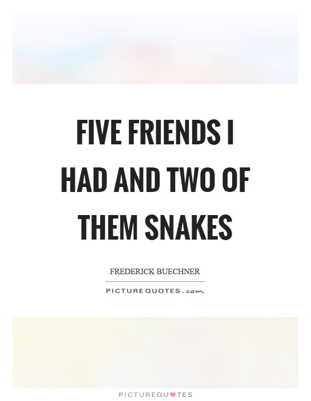 Five friends I had and two of them snakes Picture Quote #1