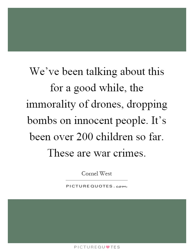 We've been talking about this for a good while, the immorality of drones, dropping bombs on innocent people. It's been over 200 children so far. These are war crimes Picture Quote #1