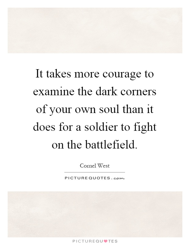 It takes more courage to examine the dark corners of your own soul than it does for a soldier to fight on the battlefield Picture Quote #1