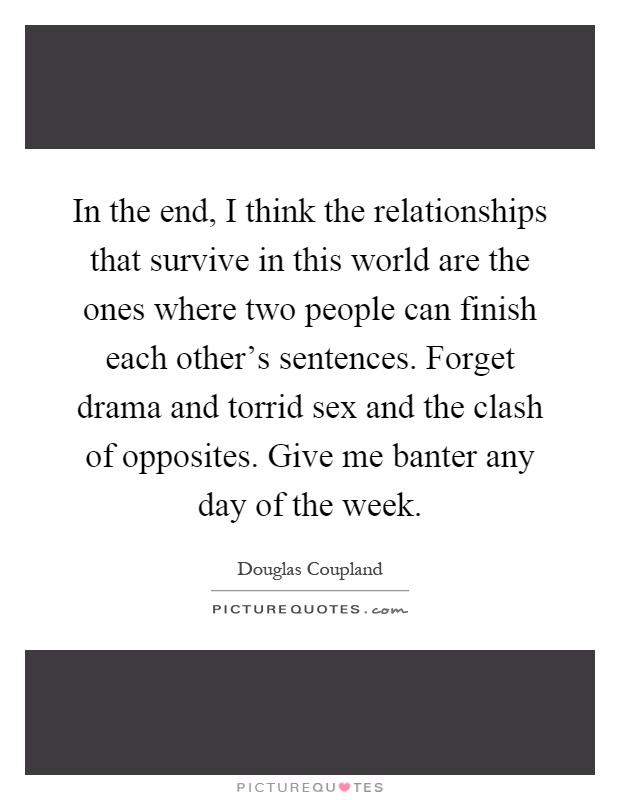 In the end, I think the relationships that survive in this world are the ones where two people can finish each other's sentences. Forget drama and torrid sex and the clash of opposites. Give me banter any day of the week Picture Quote #1