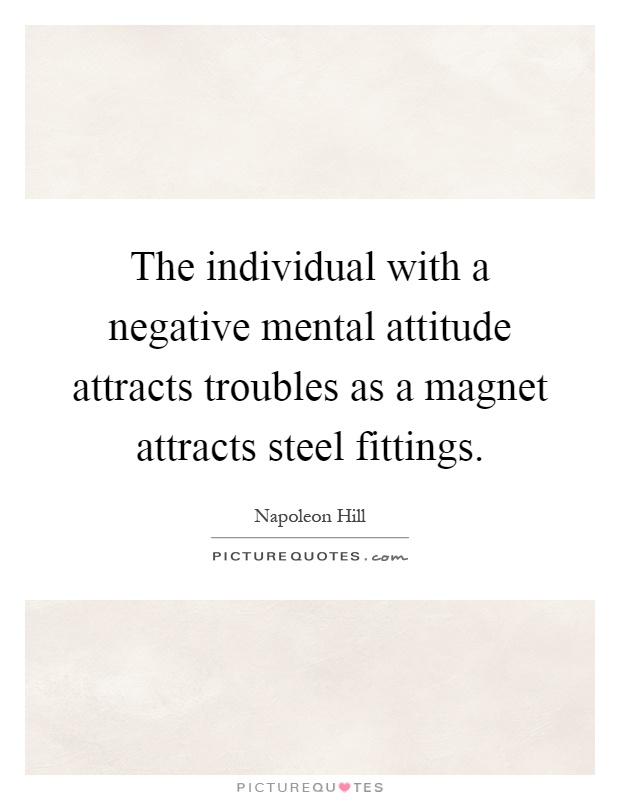 The individual with a negative mental attitude attracts troubles as a magnet attracts steel fittings Picture Quote #1
