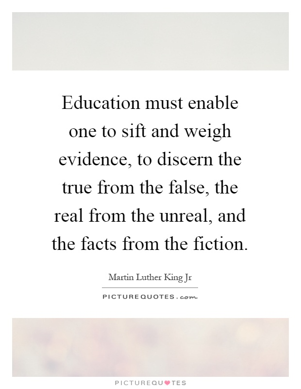 Education must enable one to sift and weigh evidence, to discern the true from the false, the real from the unreal, and the facts from the fiction Picture Quote #1