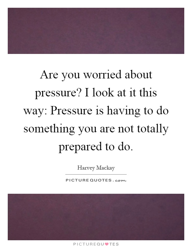 Are you worried about pressure? I look at it this way: Pressure is having to do something you are not totally prepared to do Picture Quote #1