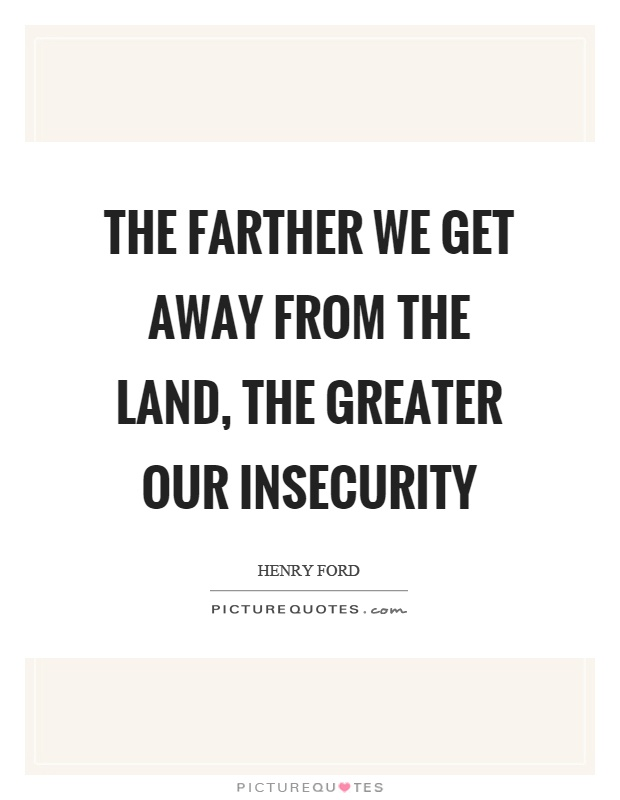 The farther we get away from the land, the greater our insecurity Picture Quote #1