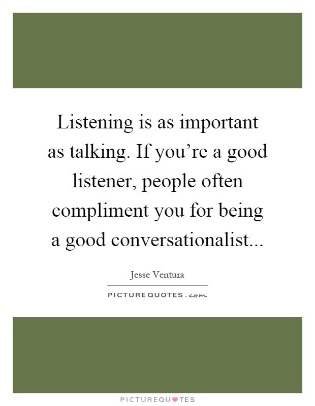 Listening is as important as talking. If you're a good listener, people often compliment you for being a good conversationalist Picture Quote #1