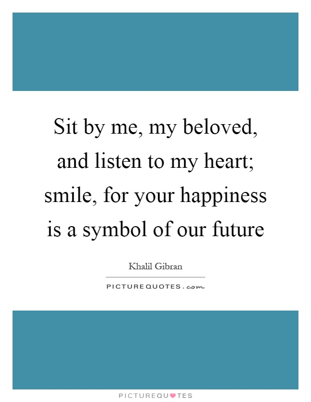 Sit by me, my beloved, and listen to my heart; smile, for your happiness is a symbol of our future Picture Quote #1