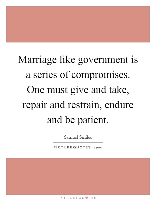 Marriage like government is a series of compromises. One must give and take, repair and restrain, endure and be patient Picture Quote #1