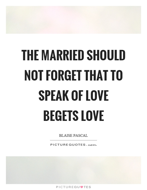 The married should not forget that to speak of love begets love Picture Quote #1