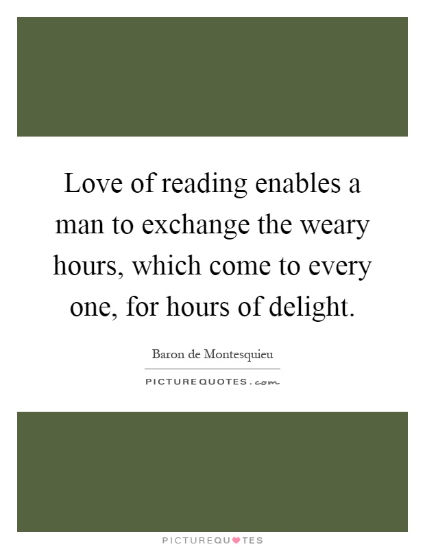Love of reading enables a man to exchange the weary hours, which come to every one, for hours of delight Picture Quote #1