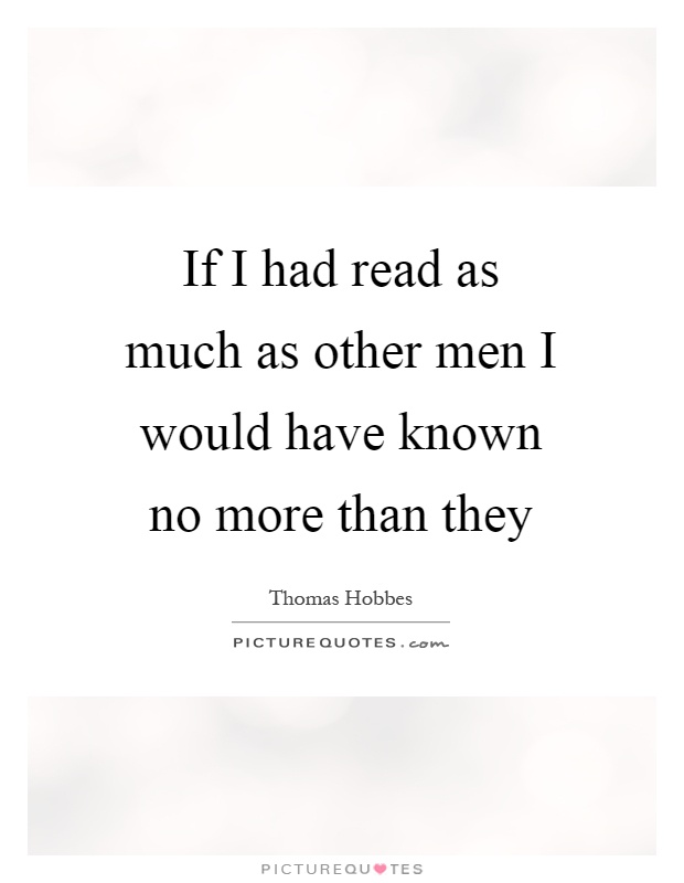 If I had read as much as other men I would have known no more than they Picture Quote #1