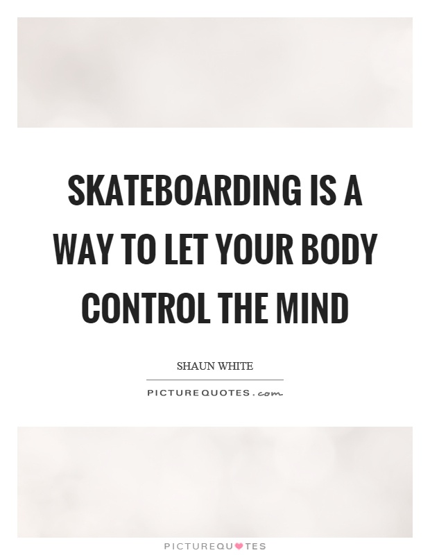 Skateboarding is a way to let your body control the mind Picture Quote #1