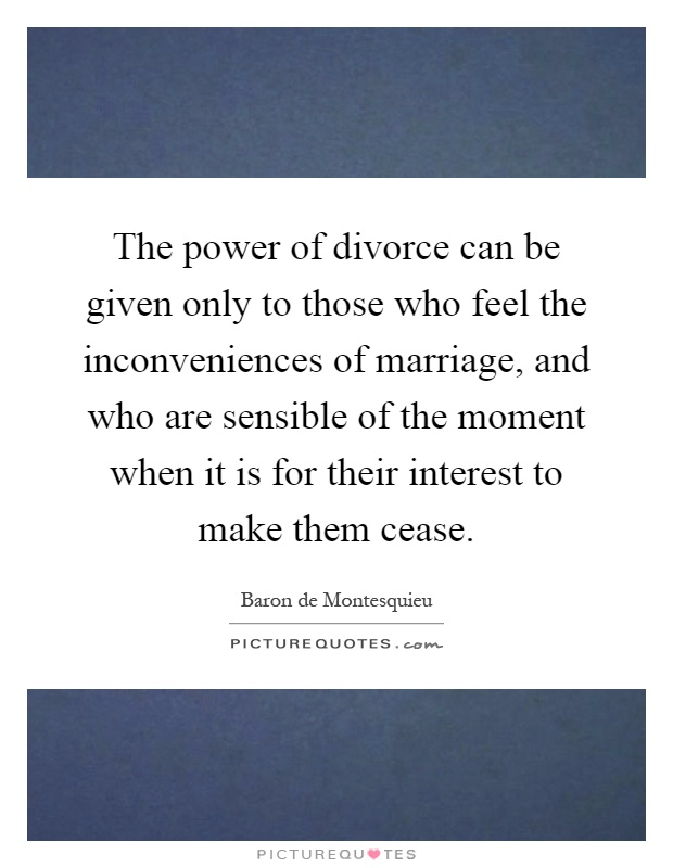 The power of divorce can be given only to those who feel the inconveniences of marriage, and who are sensible of the moment when it is for their interest to make them cease Picture Quote #1
