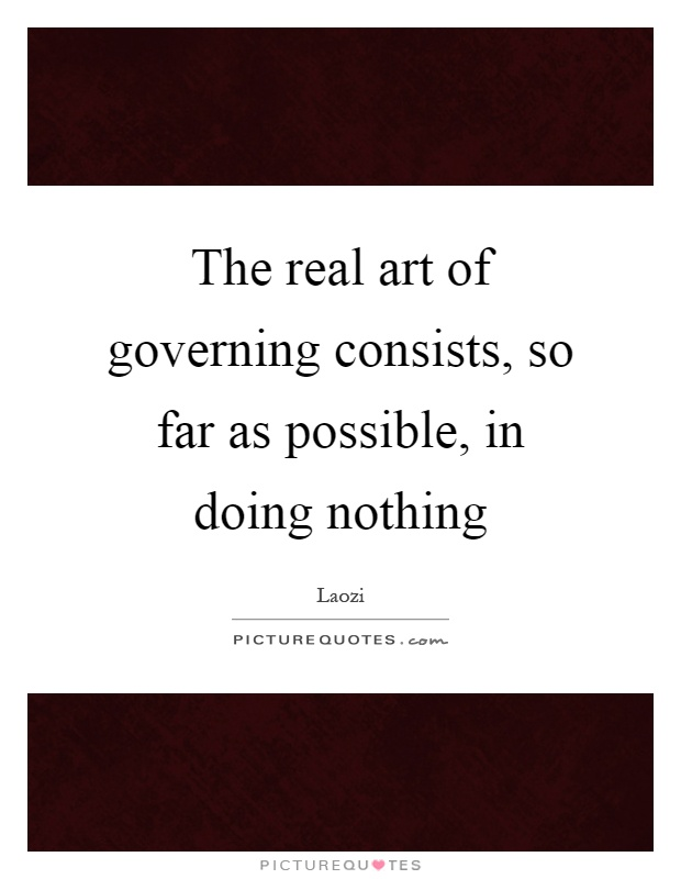 The real art of governing consists, so far as possible, in doing nothing Picture Quote #1
