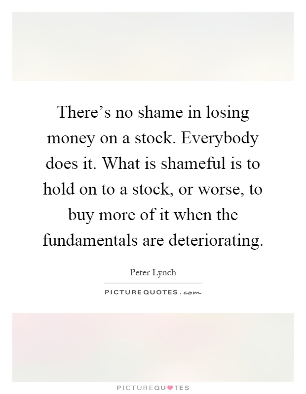 There's no shame in losing money on a stock. Everybody does it. What is shameful is to hold on to a stock, or worse, to buy more of it when the fundamentals are deteriorating Picture Quote #1